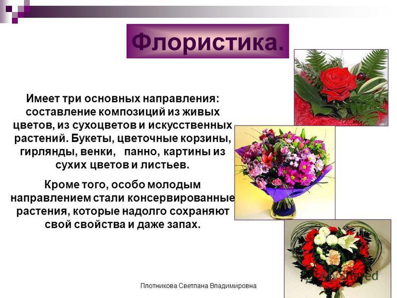 Флористика. Имеет три основных направления: составление композиций из живых цветов, из сухоцветов и искусственных растений. Букеты, цветочные корзины, гирлянды, венки, панно, картины из сухих цветов и листьев. Кроме того, особо молодым направлением с