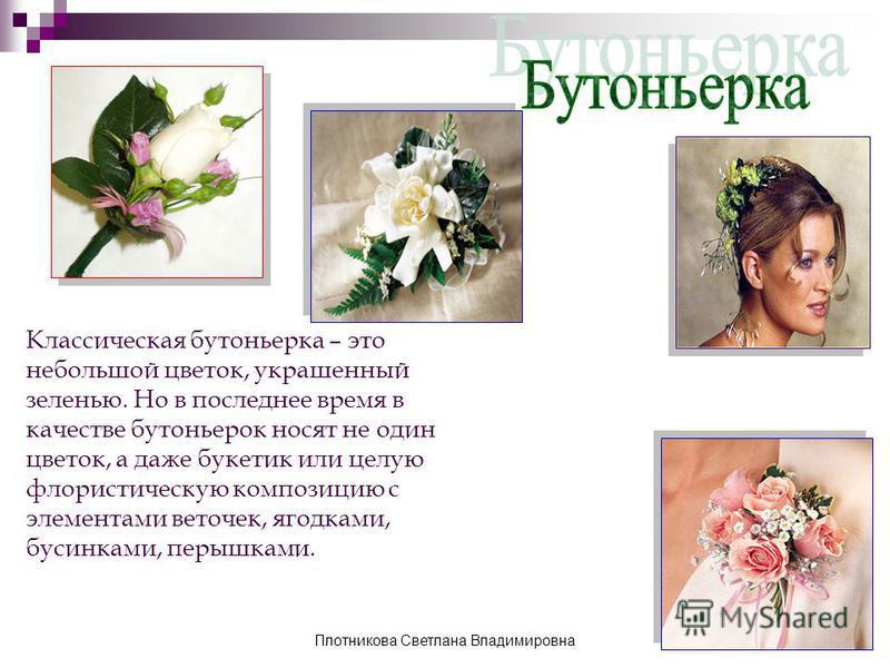 Классическая бутоньерка – это небольшой цветок, украшенный зеленью. Но в последнее время в качестве бутоньерок носят не один цветок, а даже букетик или целую флористическую композицию с элементами веточек, ягодками, бусинками, перышками. Плотникова С