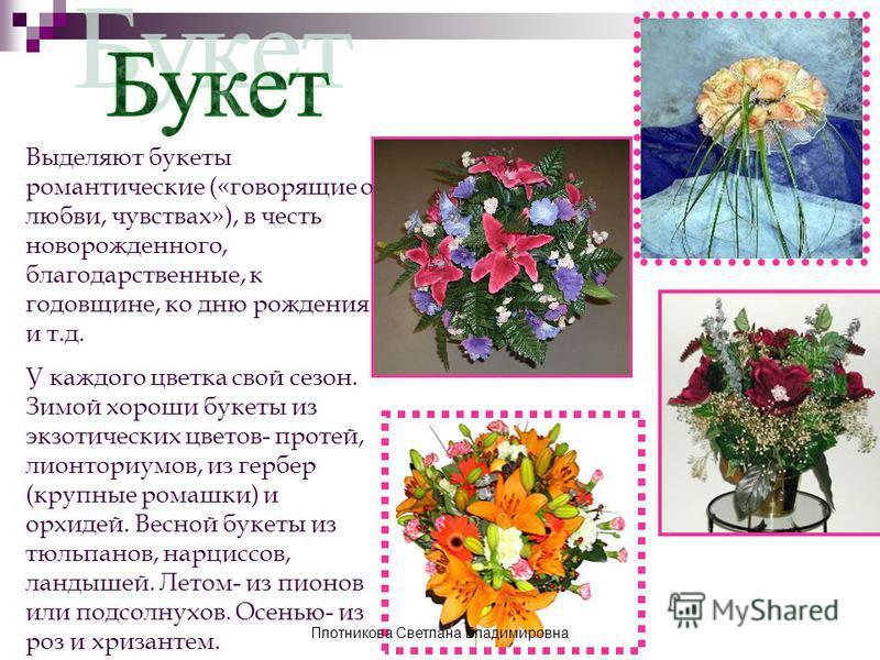 Выделяют букеты романтические («говорящие о любви, чувствах»), в честь новорожденного, благодарственные, к годовщине, ко дню рождения и т.д. У каждого цветка свой сезон. Зимой хороши букеты из экзотических цветов- протей, лионториумов, из гербер (кру