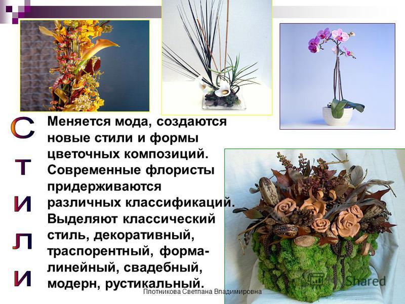 Меняется мода, создаются новые стили и формы цветочных композиций. Современные флористы придерживаются различных классификаций. Выделяют классический стиль, декоративный, траспорентный, форма- линейный, свадебный, модерн, рустикальный. Плотникова Све