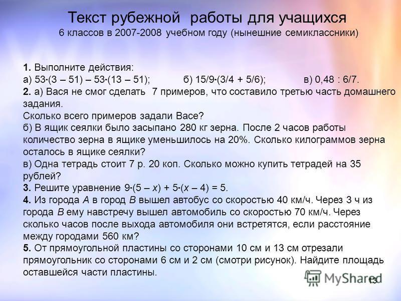 13 1. Выполните действия: а) 53 (3 – 51) – 53 (13 – 51);б) 15/9 (3/4 + 5/6);в) 0,48 : 6/7. 2. а) Вася не смог сделать 7 примеров, что составило третью часть домашнего задания. Сколько всего примеров задали Васе? б) В ящик сеялки было засыпано 280 кг