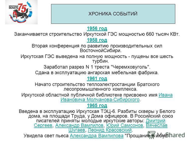 1956 год Заканчивается строительство Иркутской ГЭС мощностью 660 тысяч КВт. 1958 год Вторая конференция по развитию производительных сил Восточной Сибири. Иркутская ГЭС выведена на полную мощность - пущены все шесть турбин. Заработал разрез N 1 трест