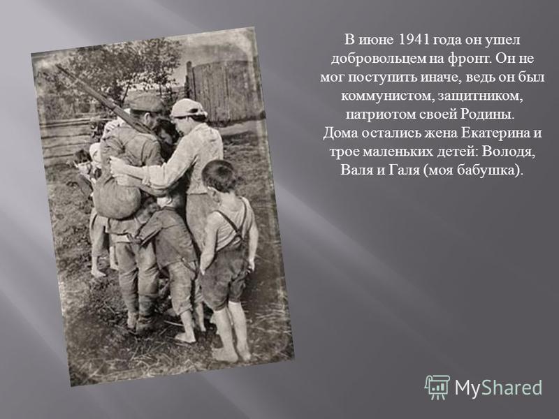 В июне 1941 года он ушел добровольцем на фронт. Он не мог поступить иначе, ведь он был коммунистом, защитником, патриотом своей Родины. Дома остались жена Екатерина и трое маленьких детей : Володя, Валя и Галя ( моя бабушка ).