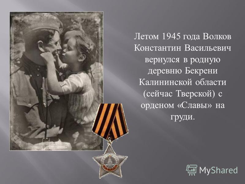 Летом 1945 года Волков Константин Васильевич вернулся в родную деревню Бекрени Калининской области ( сейчас Тверской ) с орденом « Славы » на груди.