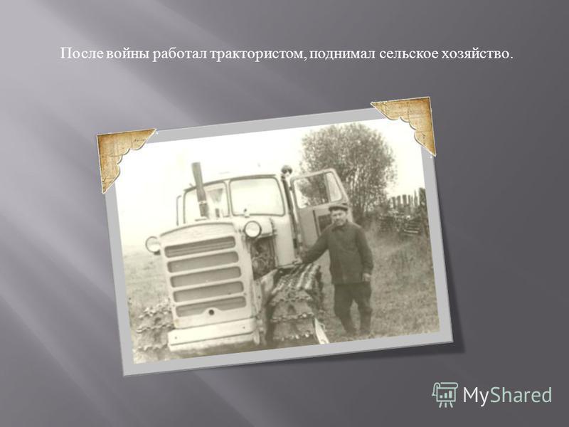 После войны работал трактористом, поднимал сельское хозяйство.