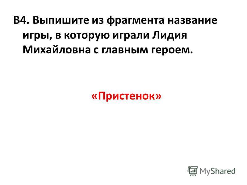 В4. Выпишите из фрагмента название игры, в которую играли Лидия Михайловна с главным героем. «Пристенок»