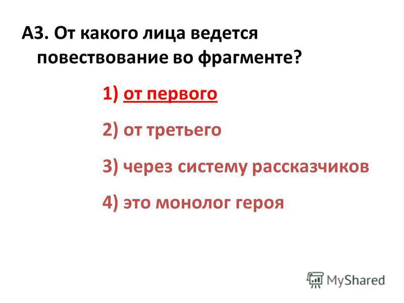 А3. От какого лица ведется повествование во фрагменте? 1) от первого 2) от третьего 3) через систему рассказчиков 4) это монолог героя