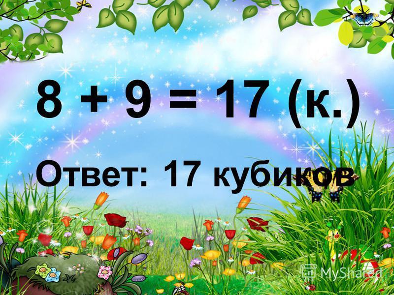 8 + 9 = 17 (к.) Ответ: 17 кубиков
