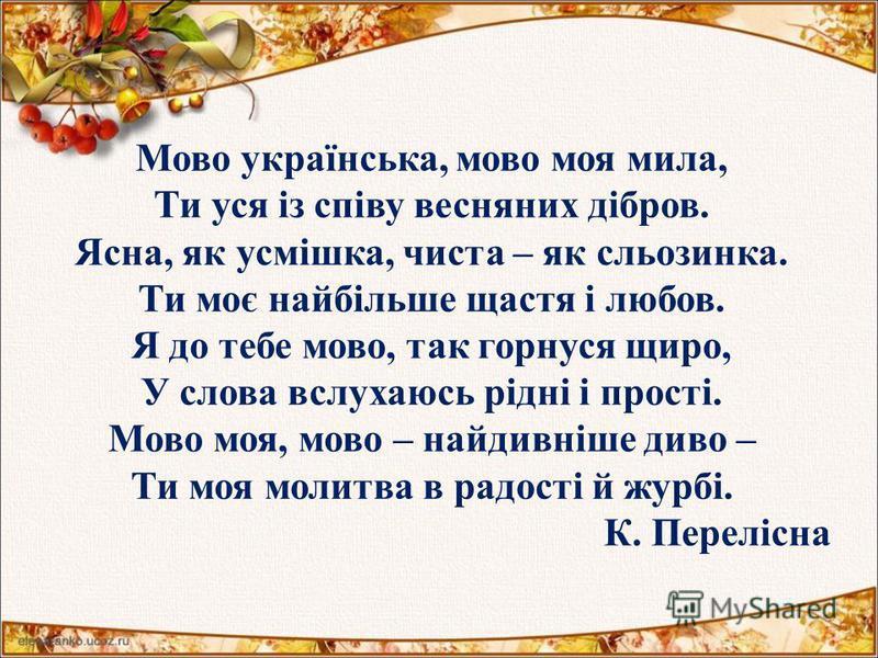 Мово українська, мово моя мила, Ти уся із співу весняних дібров. Ясна, як усмішка, чиста – як сльозинка. Ти моє найбільше щастя і любов. Я до тебе мово, так горнуся щиро, У слова вслухаюсь рідні і прості. Мово моя, мово – найдивніше диво – Ти моя мол