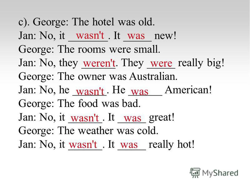 c). George: The hotel was old. Jan: No, it _______. It _____ new! George: The rooms were small. Jan: No, they ______. They _____ really big! George: The owner was Australian. Jan: No, he ______. He ______ American! George: The food was bad. Jan: No,