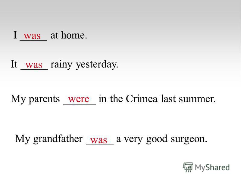 I _____ at home. was It _____ rainy yesterday. was My parents ______ in the Crimea last summer.were My grandfather _____ a very good surgeon. was