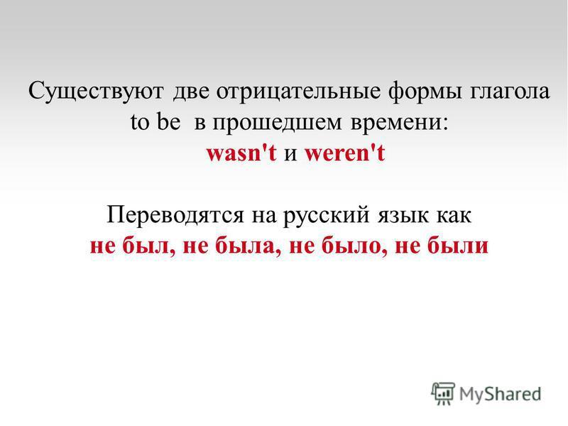 Существуют две отрицательные формы глагола to be в прошедшем времени: wasn't и weren't Переводятся на русский язык как не был, не была, не было, не были