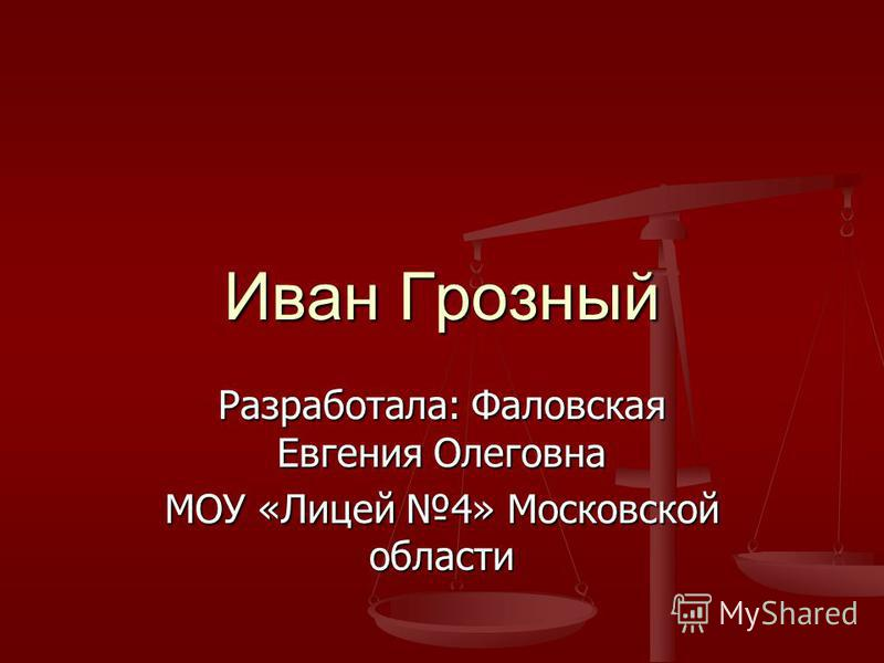 Разработала: Фаловская Евгения Олеговна МОУ «Лицей 4» Московской области Иван Грозный