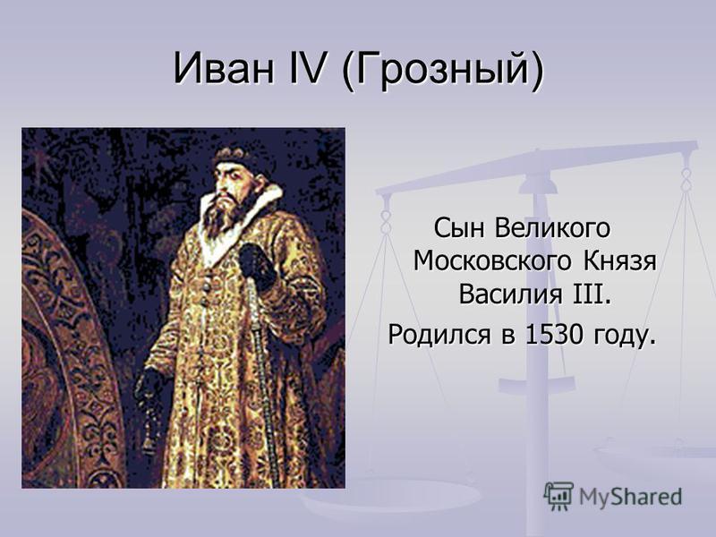 Иван IV (Грозный) Сын Великого Московского Князя Василия III. Родился в 1530 году.