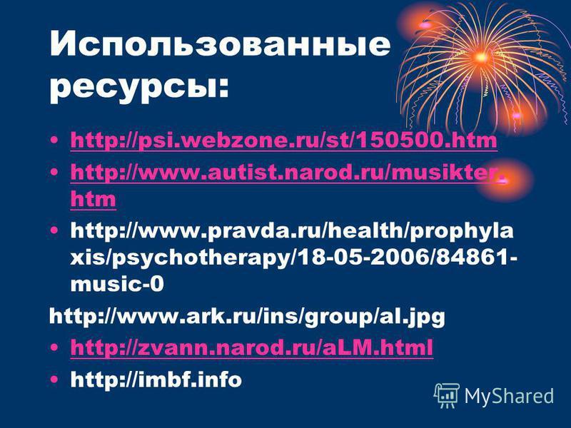 Использованные ресурсы: http://psi.webzone.ru/st/150500. htm http://www.autist.narod.ru/musikter. htmhttp://www.autist.narod.ru/musikter. htm http://www.pravda.ru/health/prophyla xis/psychotherapy/18-05-2006/84861- music-0 http://www.ark.ru/ins/group