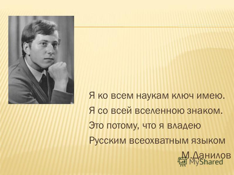 Я ко всем наукам ключ имею. Я со всей вселенною знаком. Это потому, что я владею Русским всеохватным языком М.Данилов
