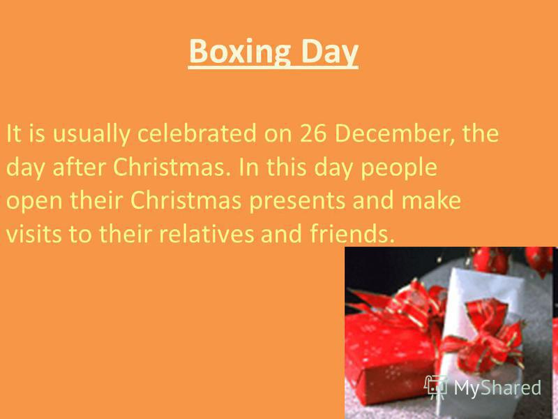 Boxing Day It is usually celebrated on 26 December, the day after Christmas. In this day people open their Christmas presents and make visits to their relatives and friends.