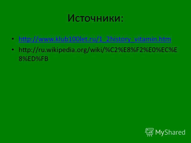 Источники: http://www.klub100let.ru/1_2history_vitamin.htm http://ru.wikipedia.org/wiki/%C2%E8%F2%E0%EC%E 8%ED%FB