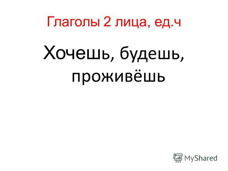 Глаголы 2 лица, ед.ч Хочеш ь, будешььь, проживёшь