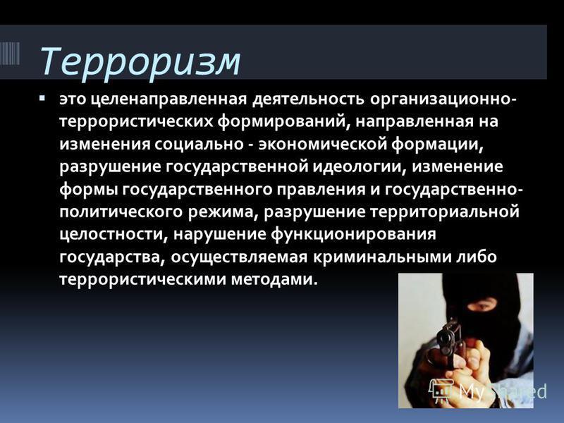 Терроризм это целенаправленная деятельность организационно- террористических формирований, направленная на изменения социально - экономической формации, разрушение государственной идеологии, изменение формы государственного правления и государственно