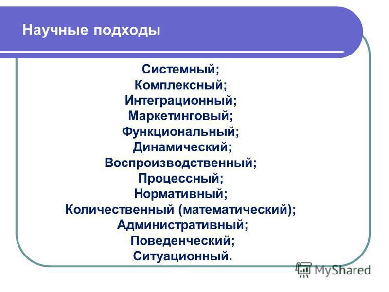 Научные подходы Системный; Комплексный; Интеграционный; Маркетинговый; Функциональный; Динамический; Воспроизводственный; Процессный; Нормативный; Количественный (математический); Административный; Поведенческий; Ситуационный.