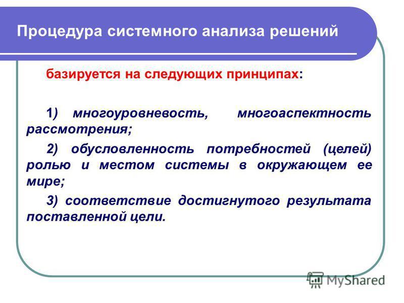 Процедура системного анализа решений базируется на следующих принципах: 1) многоуровневость, многоаспектность рассмотрения; 2) обусловленность потребностей (целей) ролью и местом системы в окружающем ее мире; 3) соответствие достигнутого результата п