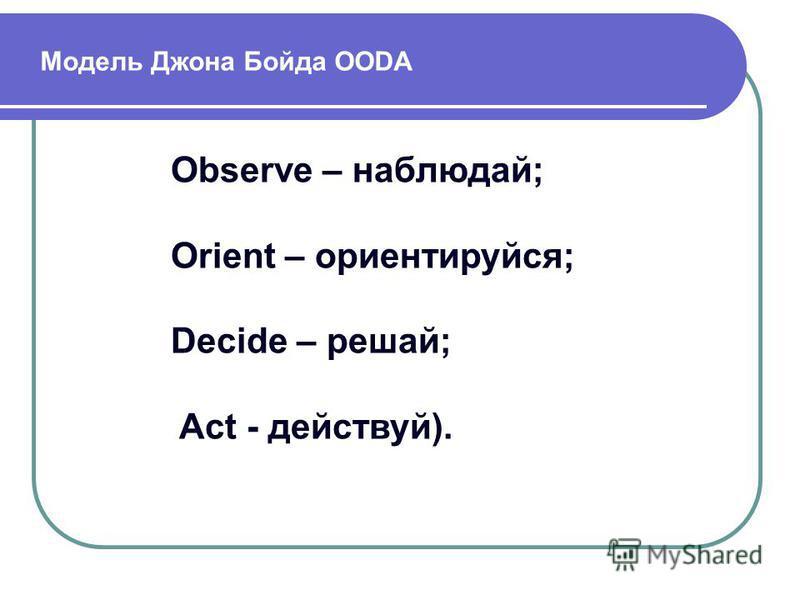 Модель Джона Бойда OODA Observe – наблюдай; Orient – ориентируйся; Decide – решай; Act - действуй).