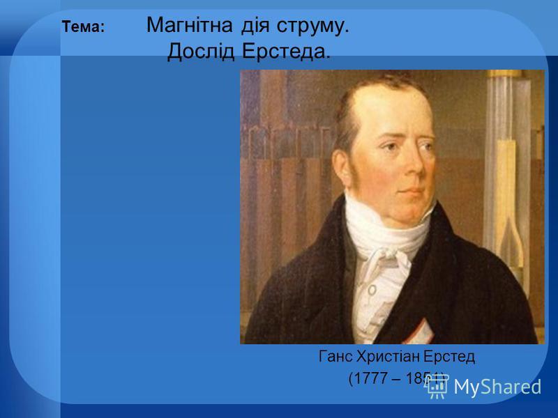 Тема: Магнітна дія струму. Дослід Ерстеда. Ганс Христіан Ерстед (1777 – 1851)
