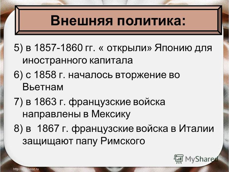 5) в 1857-1860 гг. « открыли» Японию для иностранного капитала 6) с 1858 г. началось вторжение во Вьетнам 7) в 1863 г. французские войска направлены в Мексику 8) в 1867 г. французские войска в Италии защищают папу Римского Внешняя политика: