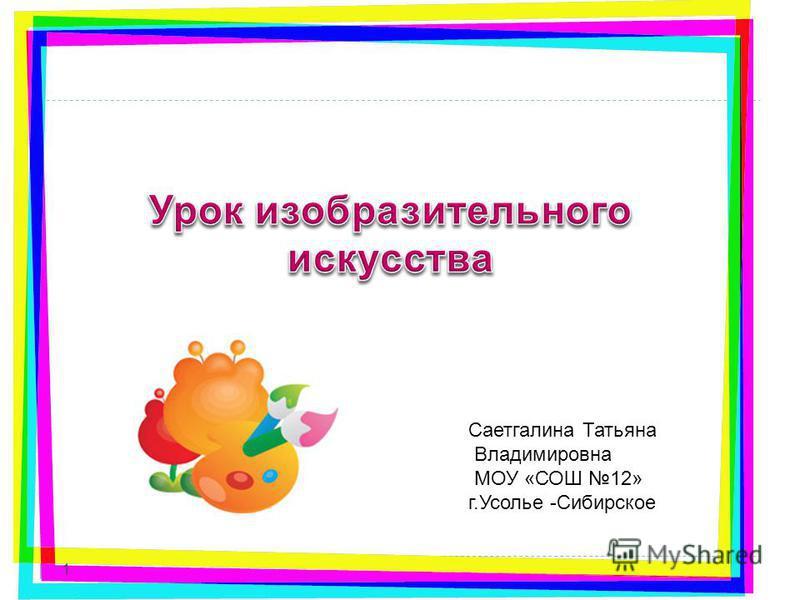 1 Саетгалина Татьяна Владимировна МОУ «СОШ 12» г.Усолье -Сибирское