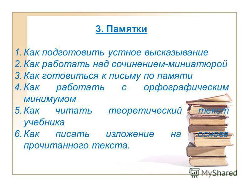 3. Памятки 1. Как подготовить устное высказывание 2. Как работать над сочинением-миниатюрой 3. Как готовиться к письму по памяти 4. Как работать с орфографическим минимумом 5. Как читать теоретический текст учебника 6. Как писать изложение на основе
