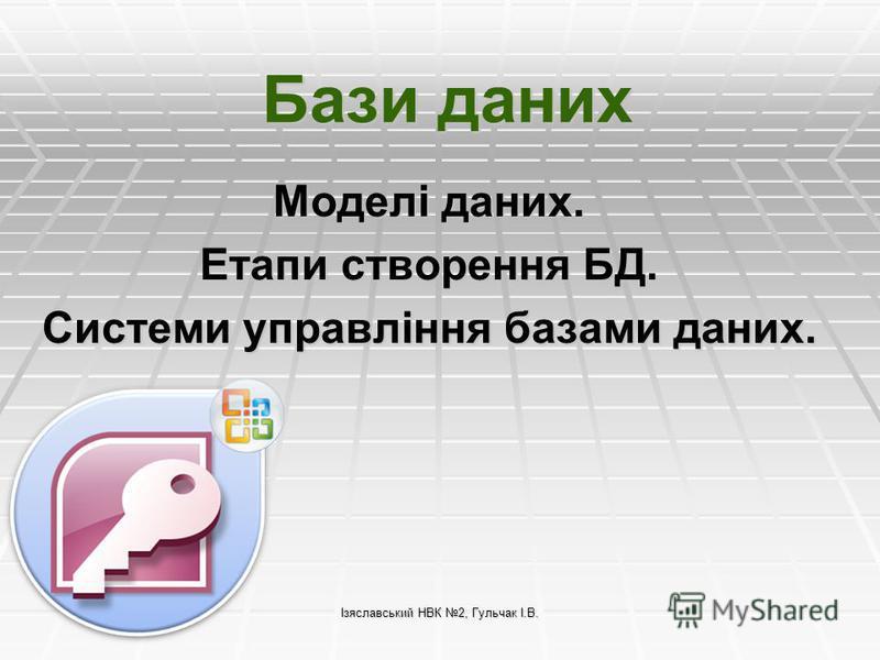 Ізяславський НВК 2, Гульчак І.В. Бази даних Моделі даних. Етапи створення БД. Системи управління базами даних.