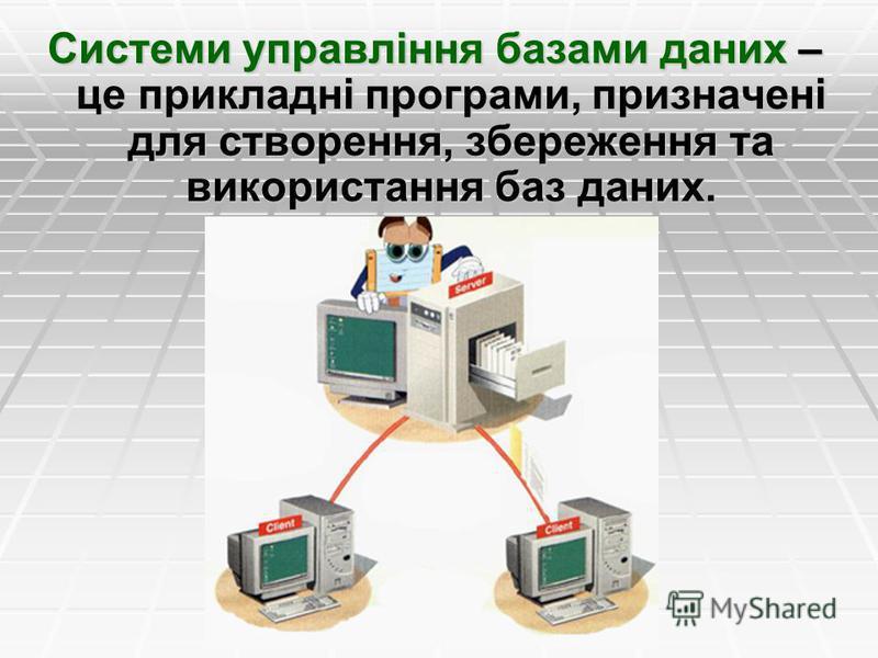 Системи управління базами даних – це прикладні програми, призначені для створення, збереження та використання баз даних.