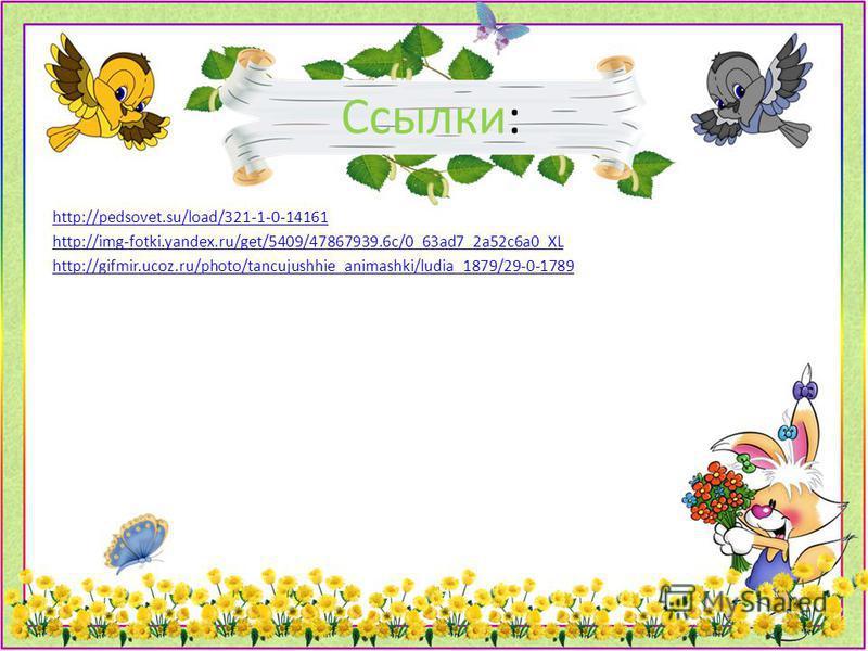 Ссылки: http://pedsovet.su/load/321-1-0-14161 http://img-fotki.yandex.ru/get/5409/47867939.6c/0_63ad7_2a52c6a0_XL http://gifmir.ucoz.ru/photo/tancujushhie_animashki/ludia_1879/29-0-1789
