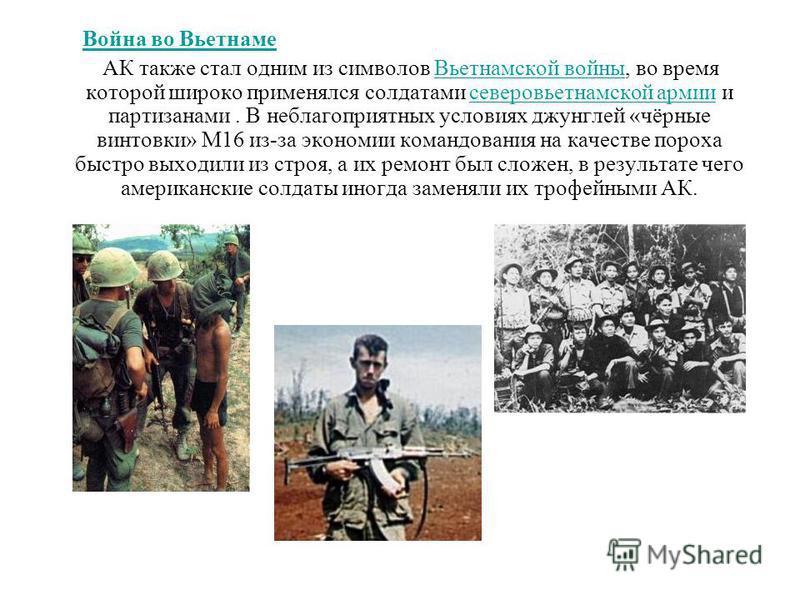 Война во Вьетнаме АК также стал одним из символов Вьетнамской войны, во время которой широко применялся солдатами северовьетнамской армии и партизанами. В неблагоприятных условиях джунглей «чёрные винтовки» M16 из-за экономии командования на качестве