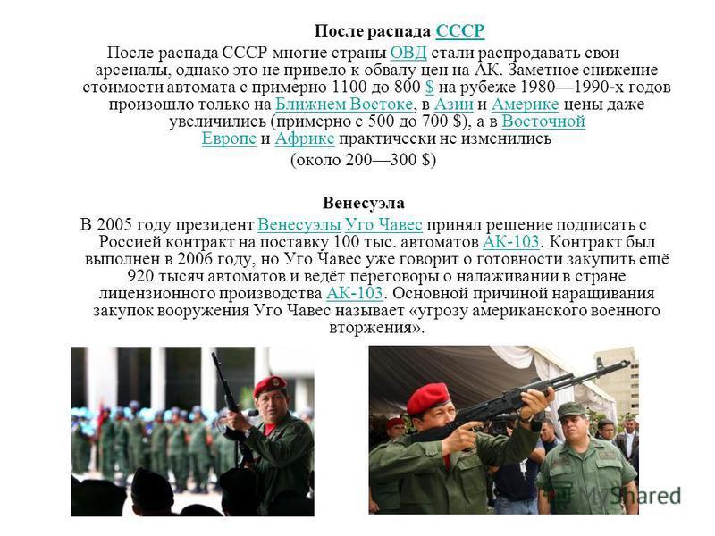 После распада СССРСССР После распада СССР многие страны ОВД стали распродавать свои арсеналы, однако это не привело к обвалу цен на АК. Заметное снижение стоимости автомата с примерно 1100 до 800 $ на рубеже 19801990-х годов произошло только на Ближн