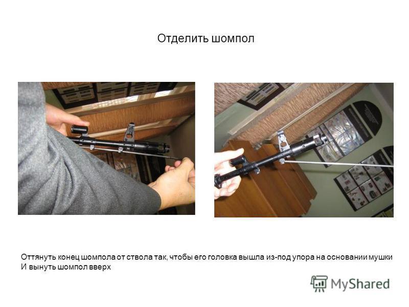 Отделить шомпол Оттянуть конец шомпола от ствола так, чтобы его головка вышла из-под упора на основании мушки И вынуть шомпол вверх