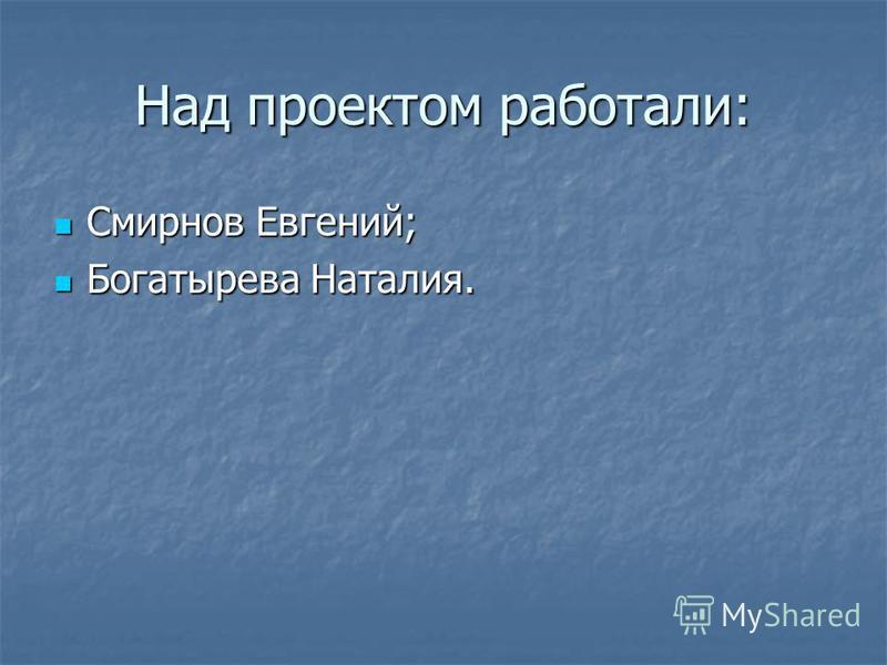 Над проектом работали: Смирнов Евгений; Смирнов Евгений; Богатырева Наталия. Богатырева Наталия.