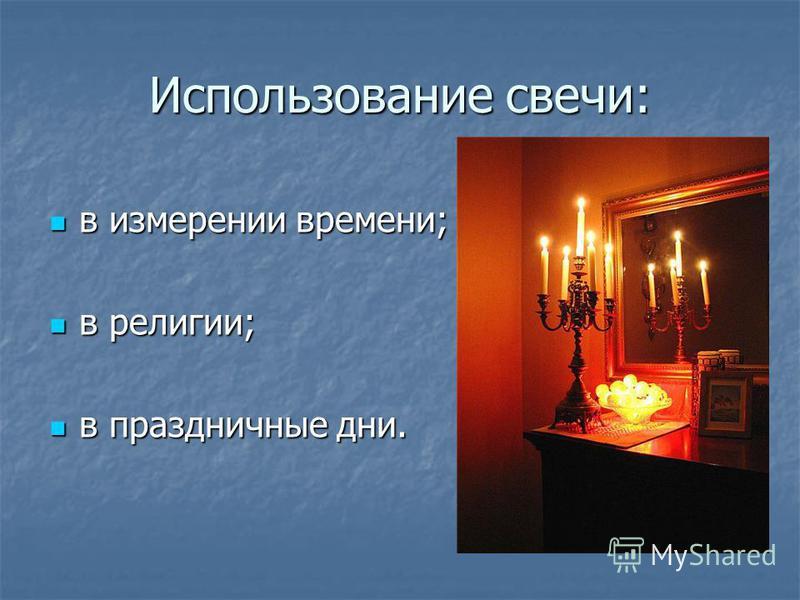 Использование свечи: в измерении времени; в измерении времени; в религии; в религии; в праздничные дни. в праздничные дни.