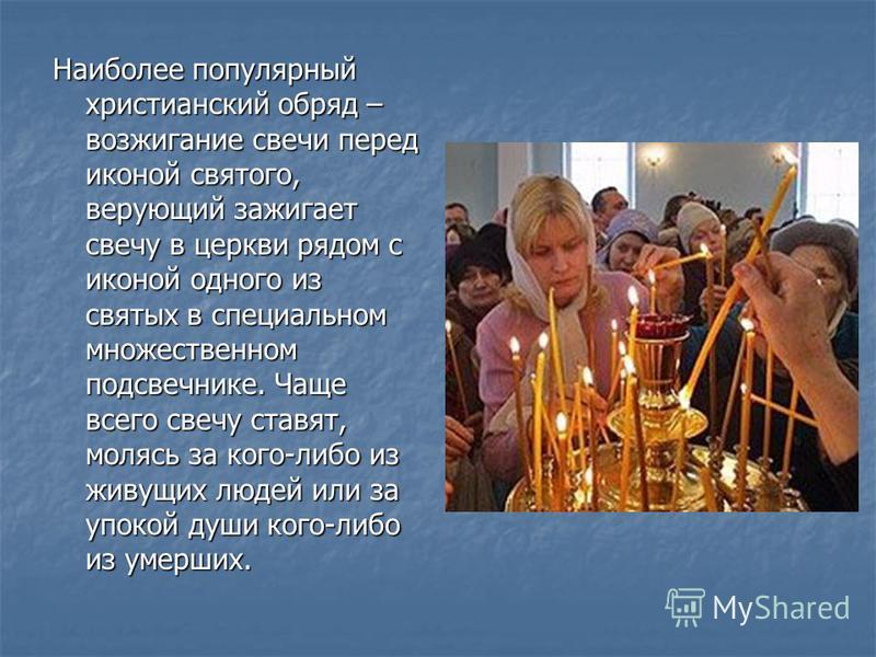 Наиболее популярный христианский обряд – возжигание свечи перед иконой святого, верующий зажигает свечу в церкви рядом с иконой одного из святых в специальном множественном подсвечнике. Чаще всего свечу ставят, молясь за кого-либо из живущих людей ил