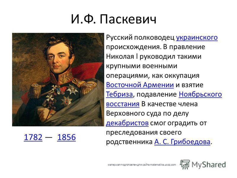 И.Ф. Паскевич 17821782 18561856 Русский полководец украинского происхождения. В правление Николая l руководил такими крупными военными операциями, как оккупация Восточной Армении и взятие Тебриза, подавление Ноябрьского восстания В качестве члена Вер