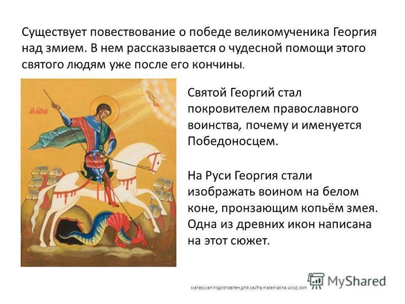 На Руси Георгия стали изображать воином на белом коне, пронзающим копьём змея. Одна из древних икон написана на этот сюжет. Святой Георгий стал покровителем православного воинства, почему и именуется Победоносцем. Существует повествование о победе ве