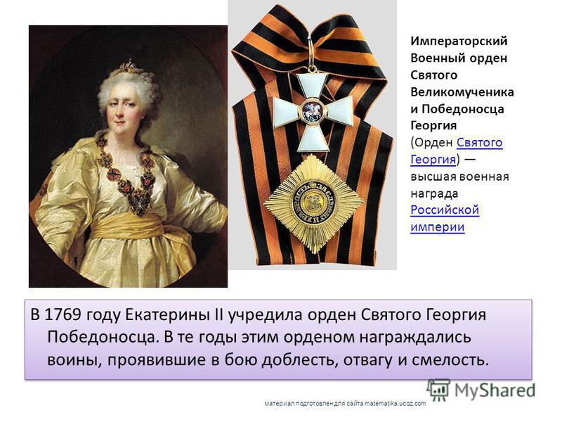 В 1769 году Екатерины II учредила орден Святого Георгия Победоносца. В те годы этим орденом награждались воины, проявившие в бою доблесть, отвагу и смелость. Императорский Военный орден Святого Великомученика и Победоносца Георгия (Орден Святого Геор