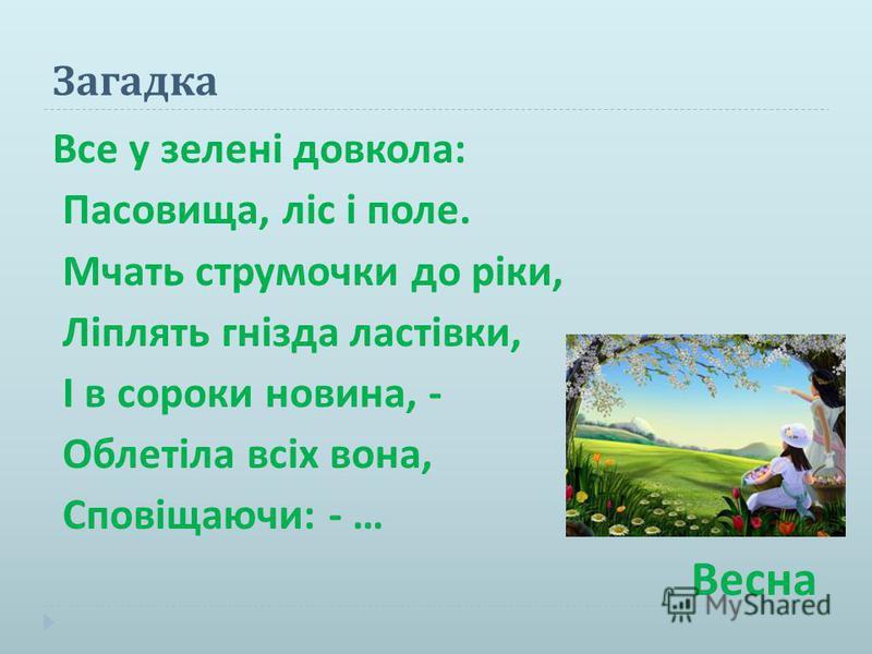 Загадка Все у зелені довкола : Пасовища, ліс і поле. Мчать струмочки до ріки, Ліплять гнізда ластівки, І в сороки новина, - Облетіла всіх вона, Сповіщаючи : - … Весна