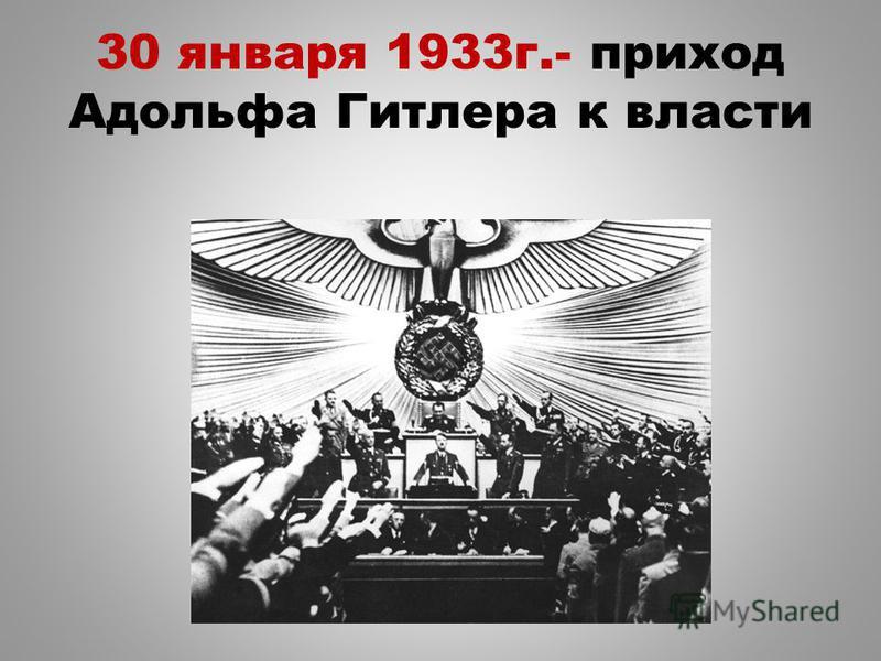 30 января 1933 г.- приход Адольфа Гитлера к власти
