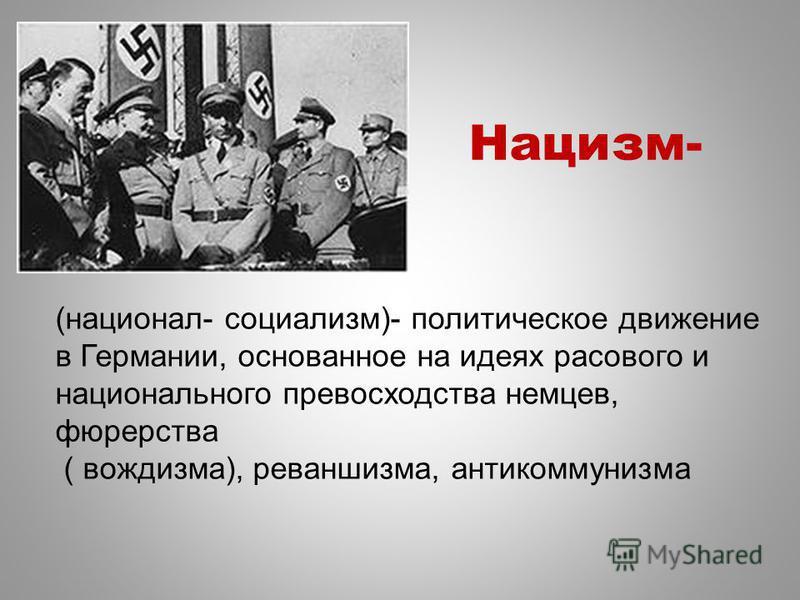 Нацизм- (национал- социализм)- политическое движение в Германии, основанное на идеях расового и национального превосходства немцев, фюрерства ( вождизма), реваншизма, антикоммунизма
