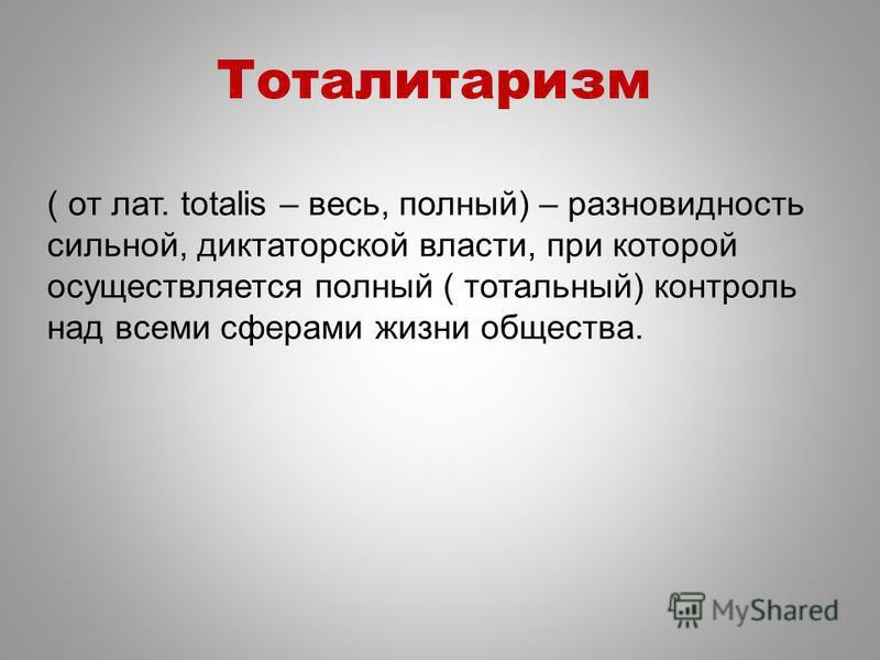 Тоталитаризм ( от лат. totalis – весь, полный) – разновидность сильной, диктаторской власти, при которой осуществляется полный ( тотальный) контроль над всеми сферами жизни общества.
