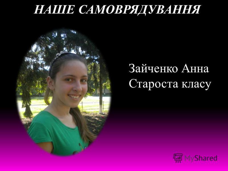 НАШЕ САМОВРЯДУВАННЯ Зайченко Анна Староста класу