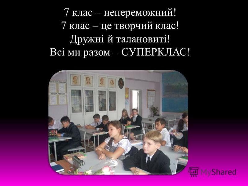 7 клас – непереможний! 7 клас – це творчий клас! Дружні й талановиті! Всі ми разом – СУПЕРКЛАС!