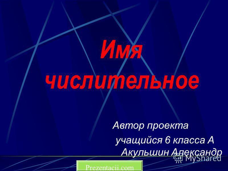 Имя числительное Автор проекта учащийся 6 класса А Акульшин Александр Prezentacii.com